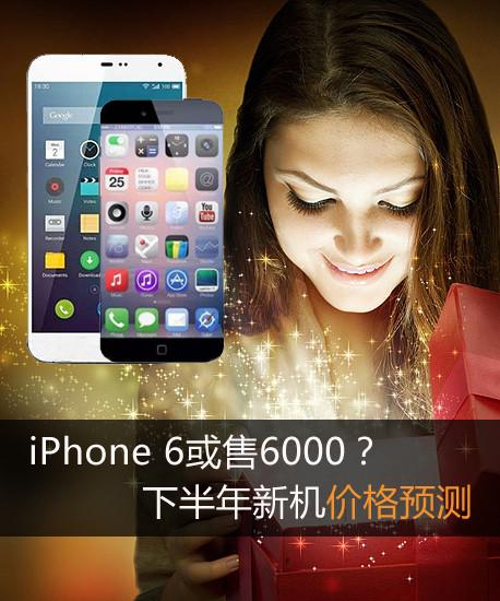 iPhone 6或售6000?下半年新机价格预测