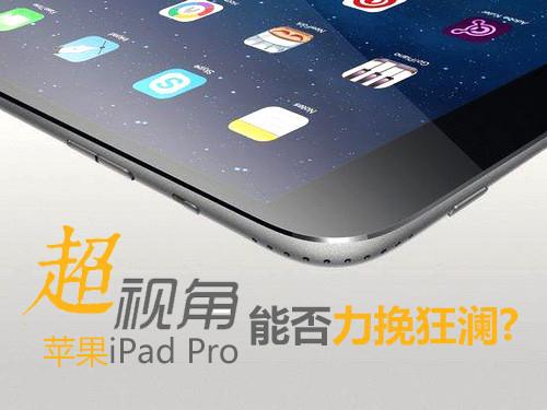 超视角:苹果巨屏iPad Pro能否力挽狂澜