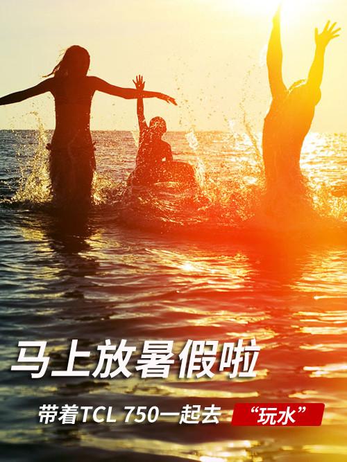 """马上放暑假啦 带着TCL 750一起去""""玩水"""""""
