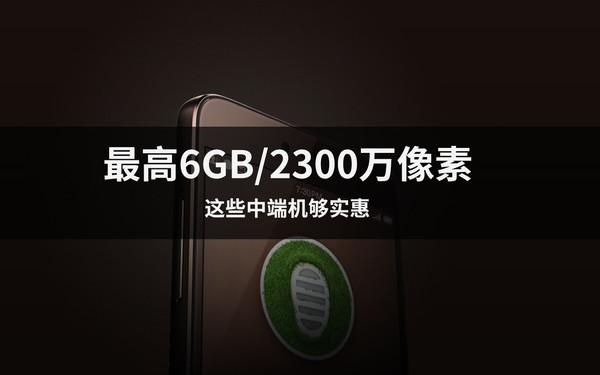 最高6GB/2300万像素 这些中端机够实惠