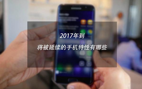 2017年到 将被延续的手机特性有哪些