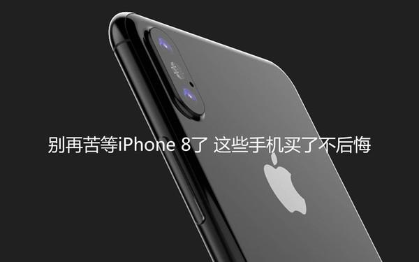 别再苦等iPhone 8了 这些手机买了不后悔