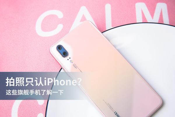 拍照只认iPhone?这些旗舰手机了解一下