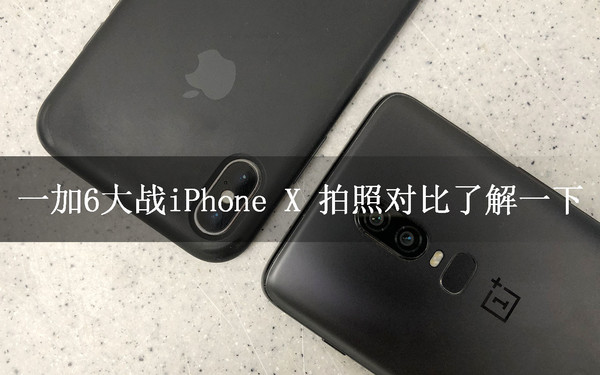一加6大战iPhone X 拍照对比了解一下