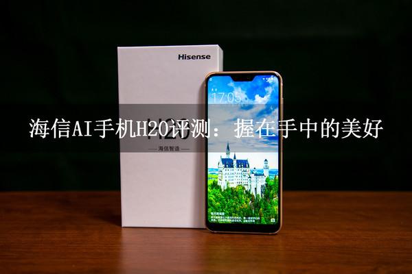 海信AI手机H20评测:握在手中的美好