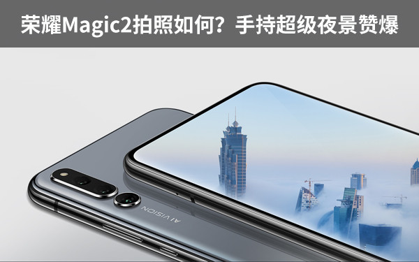 榮耀Magic2拍照如何?手持超級夜景贊爆