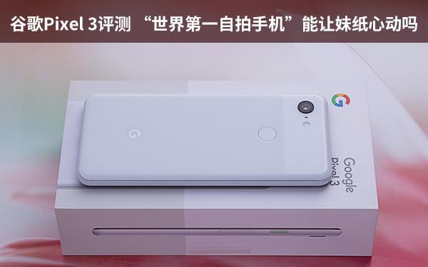 """谷歌Pixel 3评测 """"世界第一自拍手机""""能让妹纸心动吗"""