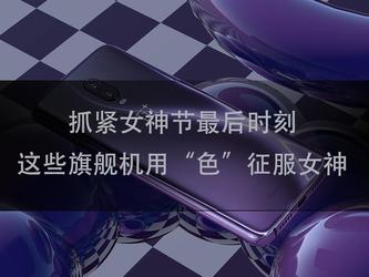 """抓紧女神节最后时刻 这些旗舰机用""""色""""征服女神"""