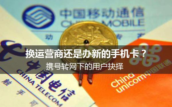 换运营商还是办新的手机卡£¿携号转网下的用户抉择