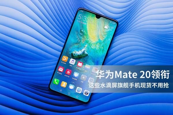 华为Mate 20领衔 这些水滴屏旗舰手机现货不用抢!