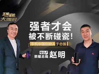 手机中国专访 荣耀总裁赵明:强者才会被不断碰瓷