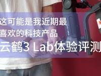 这可能是我近期最?#19981;?#30340;科技产品 云鹤3 Lab体验评测