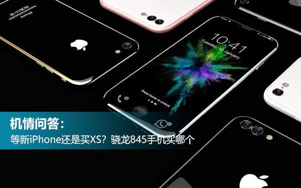 机情问答:等新iPhone还是买XS?骁龙845手机买哪个