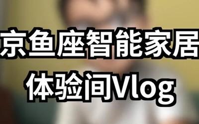 京鱼座智能家居体验间体验分享Vlog 入住后真香