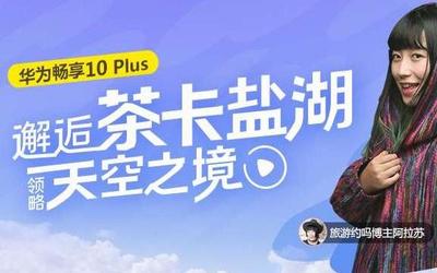 华为畅享10 Plus:邂逅茶卡盐湖 领略天空之境