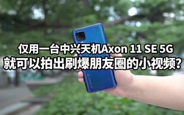 用中兴天机Axon 11 SE 5G拍出刷爆朋友圈的小视频